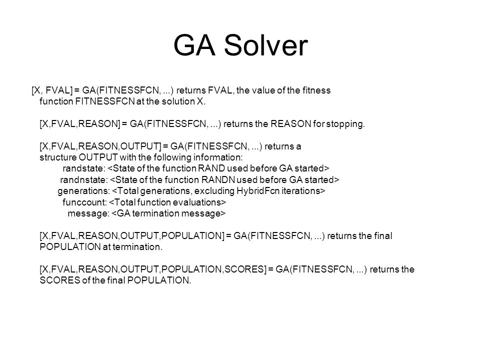 GA Solver [X, FVAL] = GA(FITNESSFCN, ...) returns FVAL, the value of the fitness. function FITNESSFCN at the solution X.